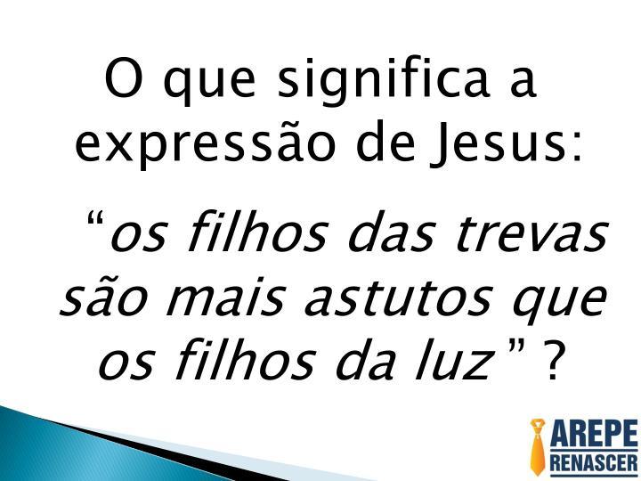 O que significa a expressão de Jesus: