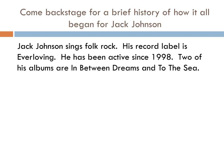 Come backstage for a brief history of how it all began for jack johnson