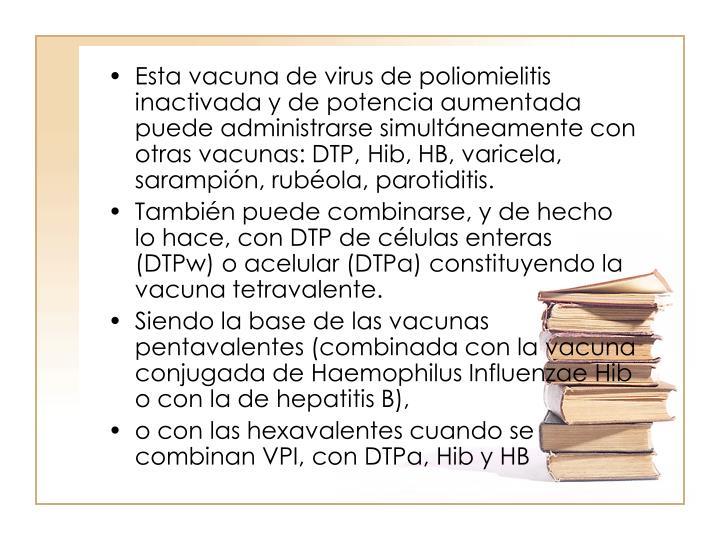 Esta vacuna de virus de poliomielitis inactivada y de potencia aumentada puede administrarse simultneamente con otras vacunas: DTP, Hib, HB, varicela, sarampin, rubola, parotiditis.