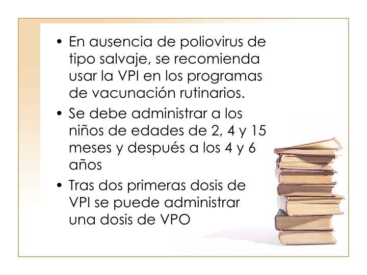 En ausencia de poliovirus de tipo salvaje, se recomienda usar la VPI en los programas de vacunacin rutinarios.