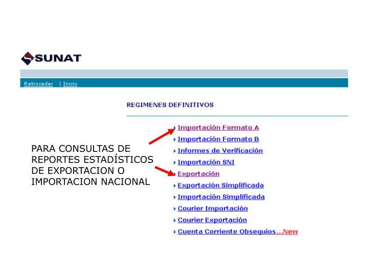 PARA CONSULTAS DE REPORTES ESTADÍSTICOS DE EXPORTACION O IMPORTACION NACIONAL