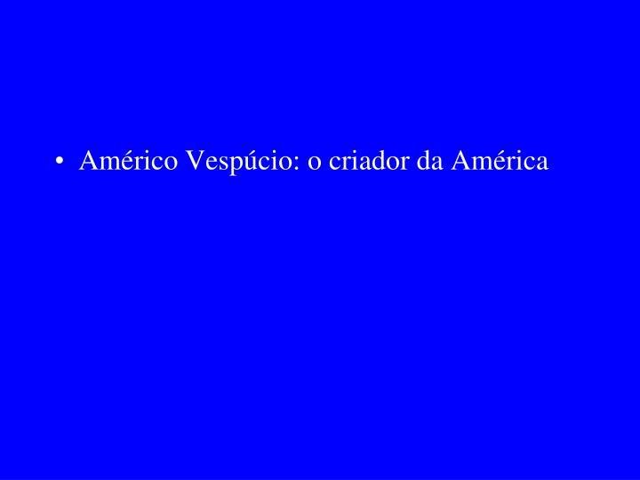 Américo Vespúcio: o criador da América