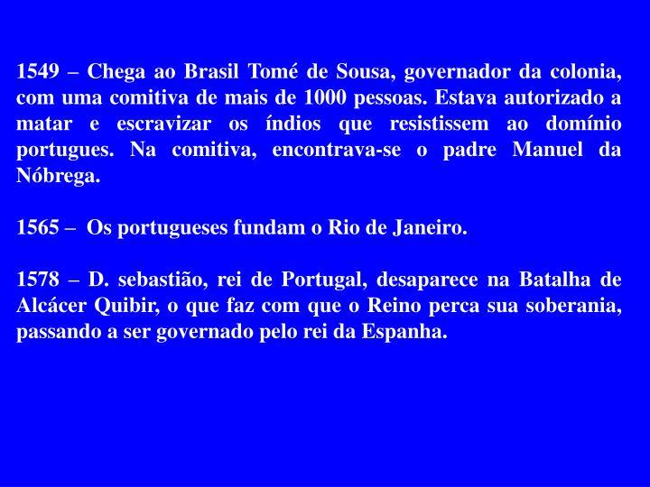 1549 – Chega ao Brasil Tomé de Sousa, governador da colonia, com uma comitiva de mais de 1000 pessoas. Estava autorizado a matar e escravizar os índios que resistissem ao domínio portugues. Na comitiva, encontrava-se o padre Manuel da Nóbrega.