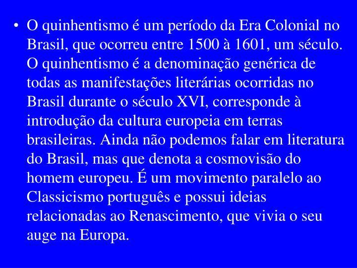 O quinhentismo é um período da Era Colonial no Brasil, que ocorreu entre 1500 à 1601, um século. O quinhentismo é a denominação genérica de todas as manifestações literárias ocorridas no Brasil durante o século XVI, corresponde à introdução da cultura europeia em terras brasileiras. Ainda não podemos falar em literatura do Brasil, mas que denota a cosmovisão do homem europeu. É um movimento paralelo ao Classicismo português e possui ideias relacionadas ao Renascimento, que vivia o seu auge na Europa.