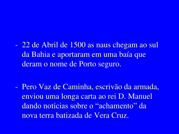 22 de Abril de 1500 as naus chegam ao sul da Bahia e aportaram em uma baía que deram o nome de Porto seguro.
