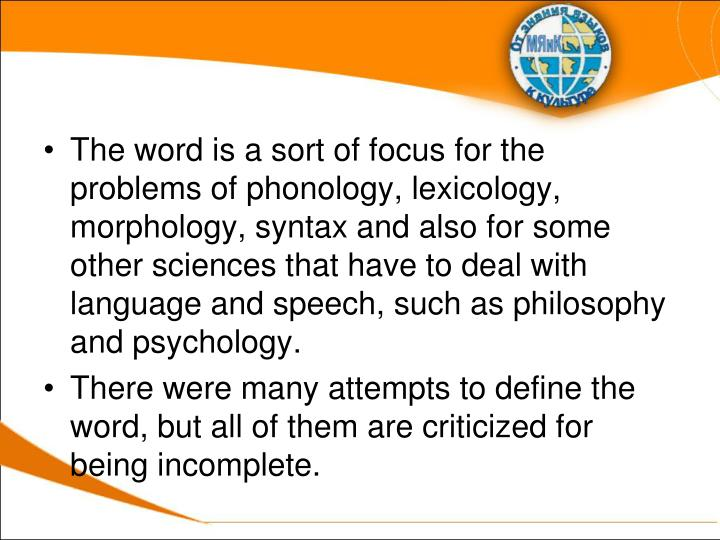 The word is a sort of focus for the problems of phonology, lexicology, morphology, syntax and also for some other sciences that have to deal with language and speech, such as philosophy and psychology.