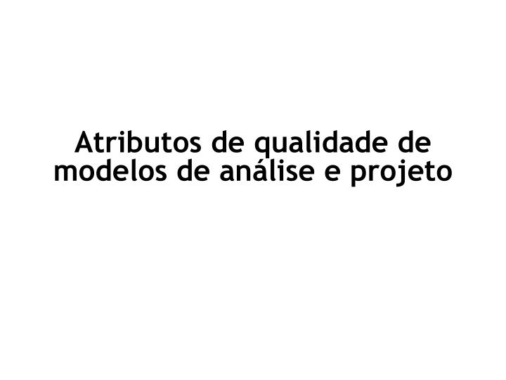 Atributos de qualidade de modelos de análise e projeto