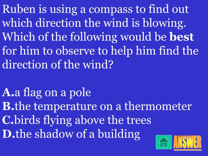Ruben is using a compass to find out which direction the wind is blowing. Which of the following would be
