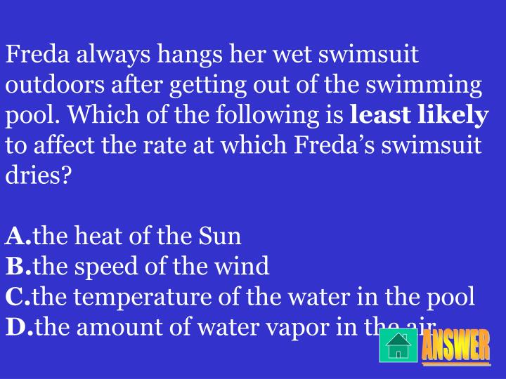 Freda always hangs her wet swimsuit outdoors after getting out of the swimming pool. Which of the following is