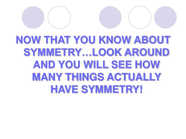 NOW THAT YOU KNOW ABOUT SYMMETRY…LOOK AROUND AND YOU WILL SEE HOW MANY THINGS ACTUALLY HAVE SYMMETRY!