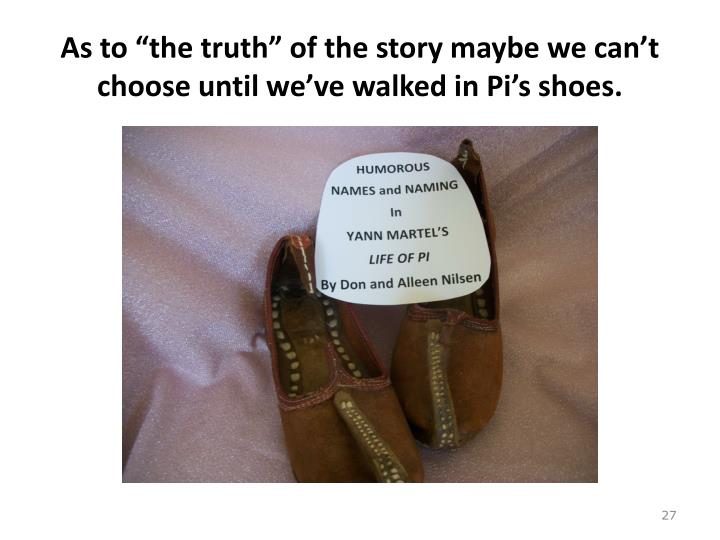 "As to ""the truth"" of the story maybe we can't choose until we've walked in Pi's shoes."