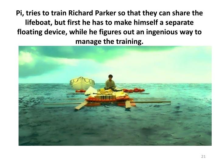 Pi, tries to train Richard Parker so that they can share the lifeboat, but first he has to make himself a separate floating device, while he figures out an ingenious way to manage the training.
