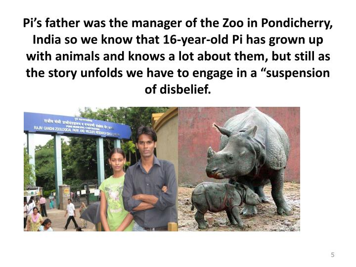"Pi's father was the manager of the Zoo in Pondicherry, India so we know that 16-year-old Pi has grown up with animals and knows a lot about them, but still as the story unfolds we have to engage in a ""suspension of disbelief."