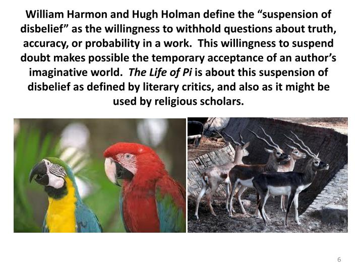 "William Harmon and Hugh Holman define the ""suspension of disbelief"" as the willingness to withhold questions about truth, accuracy, or probability in a work.  This willingness to suspend doubt makes possible the temporary acceptance of an author's imaginative world."