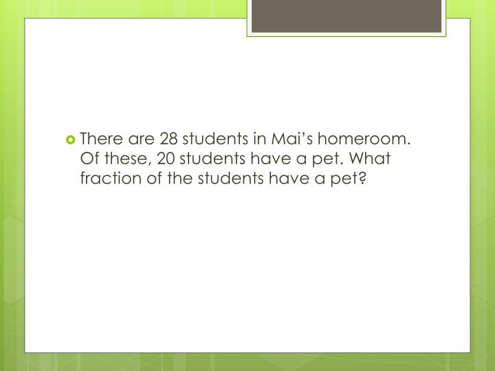 There are 28 students in Mai's homeroom. Of these, 20 students have a pet. What fraction of the students have a pet?