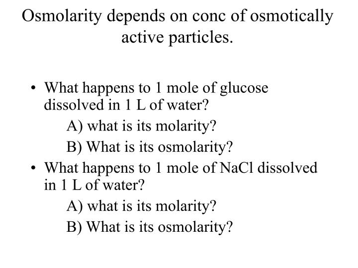 Osmolarity depends on conc of osmotically active particles.