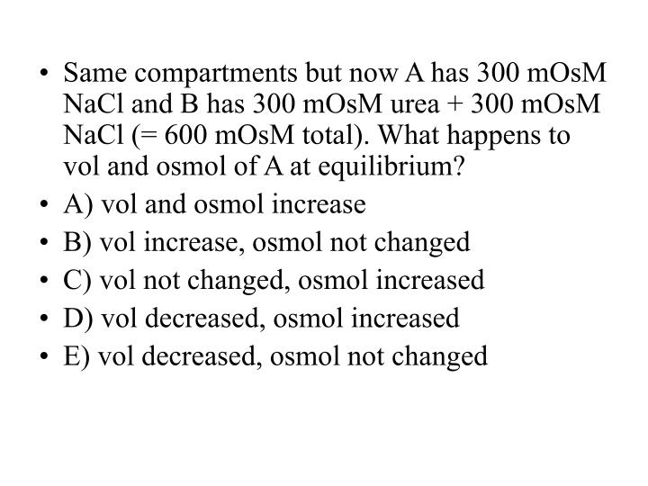 Same compartments but now A has 300 mOsM NaCl and B has 300 mOsM urea + 300 mOsM NaCl (= 600 mOsM total). What happens to vol and osmol of A at equilibrium?