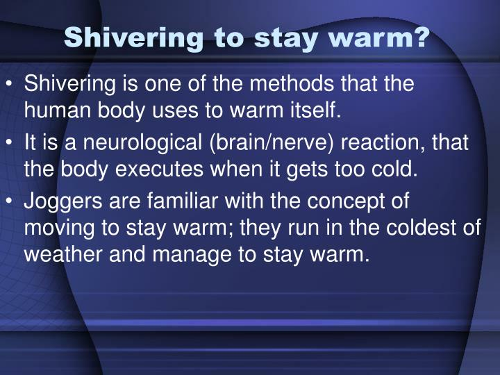 Shivering to stay warm?