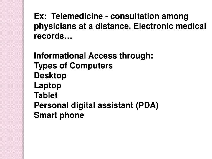 Ex:  Telemedicine - consultation among physicians at a distance, Electronic medical records…