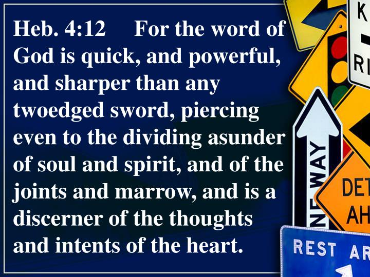 Heb. 4:12     For the word of God is quick, and powerful, and sharper than any twoedged sword, piercing even to the dividing asunder of soul and spirit, and of the joints and marrow, and is a discerner of the thoughts and intents of the heart.