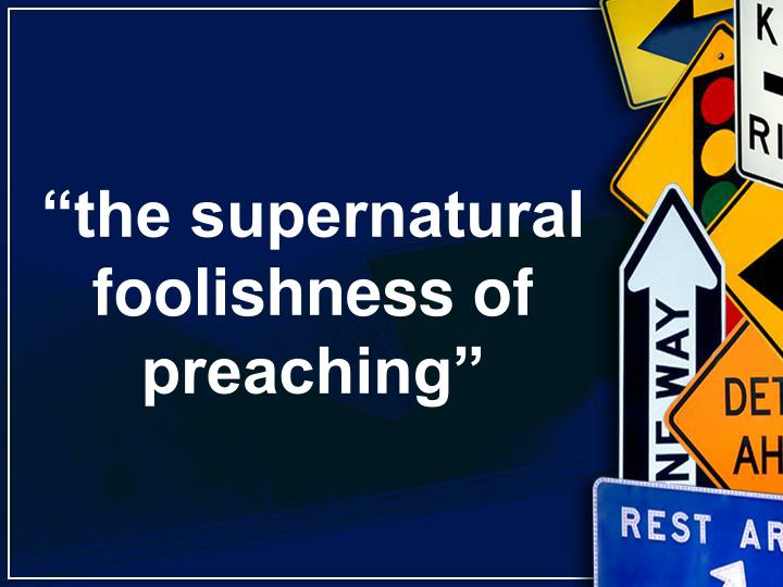 """the supernatural foolishness of preaching"""