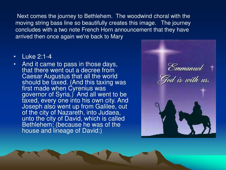 Next comes the journey to Bethlehem.  The woodwind choral with the moving string bass line so beautifully creates this image.   The journey concludes with a two note French Horn announcement that they have arrived then once again we're back to Mary