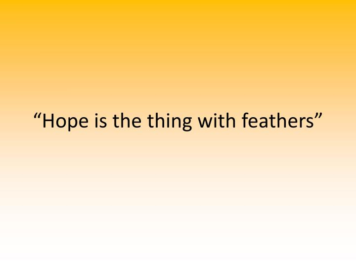 """Hope is the thing with feathers"""