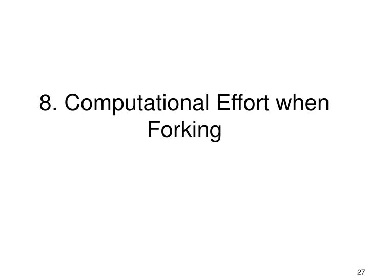 8. Computational Effort when Forking