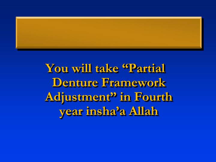 "You will take ""Partial Denture Framework Adjustment"" in Fourth year"