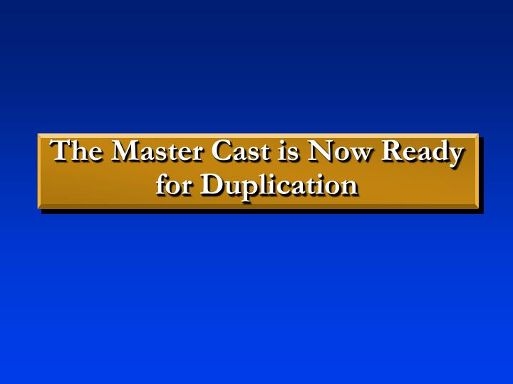 The Master Cast is Now Ready for Duplication