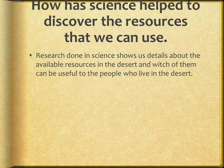 How has science helped to discover the resources that we can use.