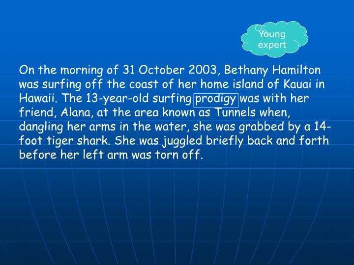 On the morning of 31 October 2003, Bethany Hamilton was surfing off the coast of her home island of Kauai in Hawaii. The 13-year-old surfing prodigy was with her friend, Alana, at the area known as Tunnels when, dangling her arms in the water, she was grabbed by a 14-foot tiger shark. She was juggled briefly back and forth before her left arm was torn off.