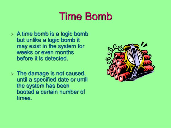 A time bomb is a logic bomb but unlike a logic bomb it may exist in the system for weeks or even months before it is detected.