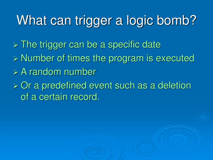 What can trigger a logic bomb?