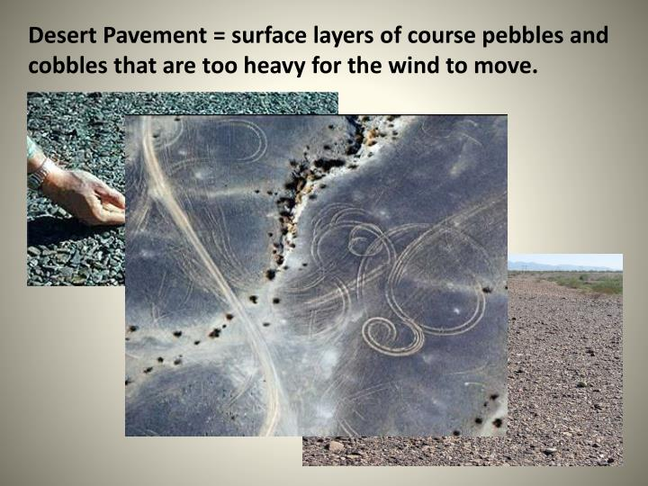Desert Pavement = surface layers of course pebbles and cobbles that are too heavy for the wind to move.