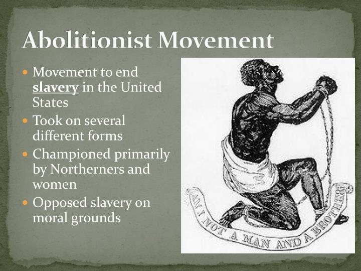the abolitionist movement Why abolitionism abolitionism was a movement to end the slave trade and to emancipate (free) slaves in both western europe and the americas it usually took part in northern states (but not everyone was anti-slavery), than in southern states.