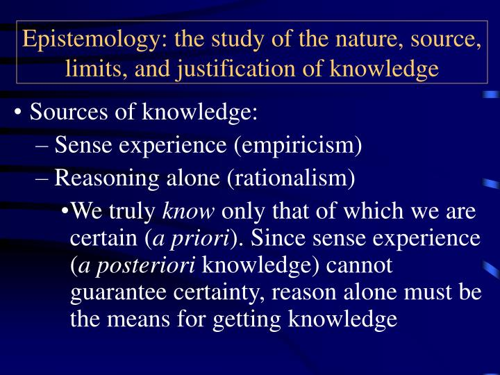 Epistemology: the study of the nature, source, limits, and justification of knowledge