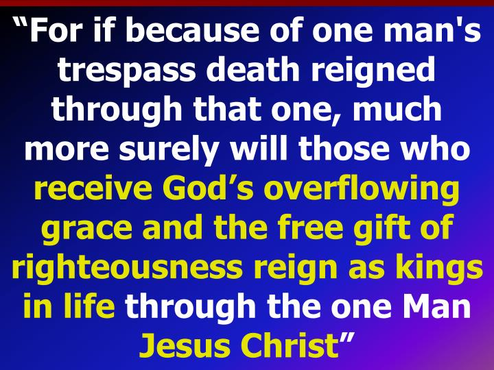 """For if because of one man's trespass death reigned through that one, much more surely will those who"