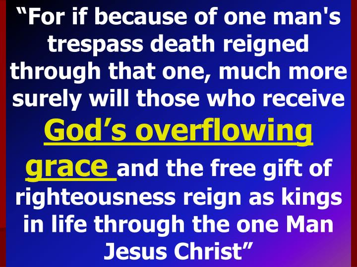 """For if because of one man's trespass death reigned through that one, much more surely will those who receive"