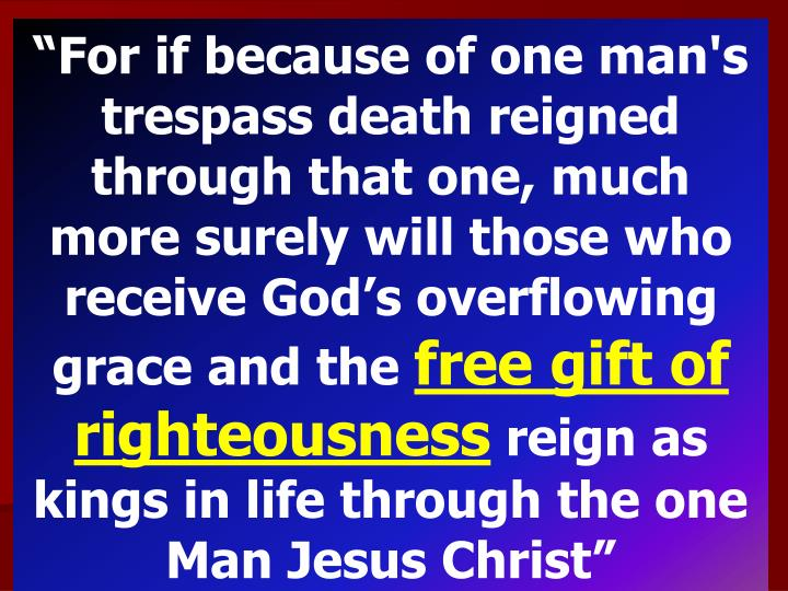 """For if because of one man's trespass death reigned through that one, much more surely will those who receive God's overflowing grace and the"