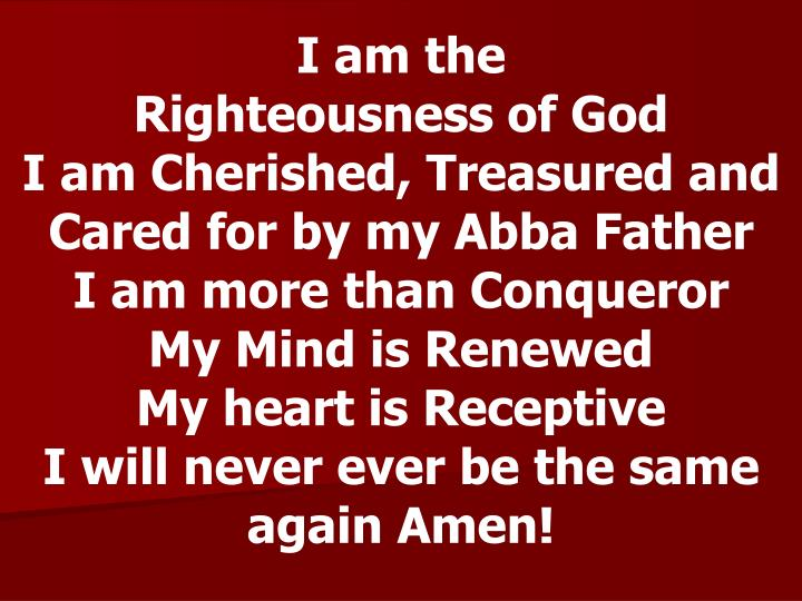 I am the                 Righteousness of God                I am Cherished, Treasured and Cared for...