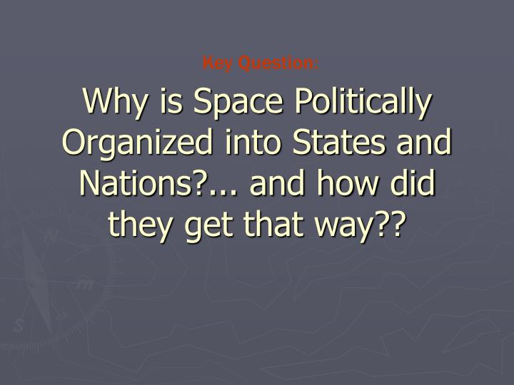 Why is space politically organized into states and nations and how did they get that way