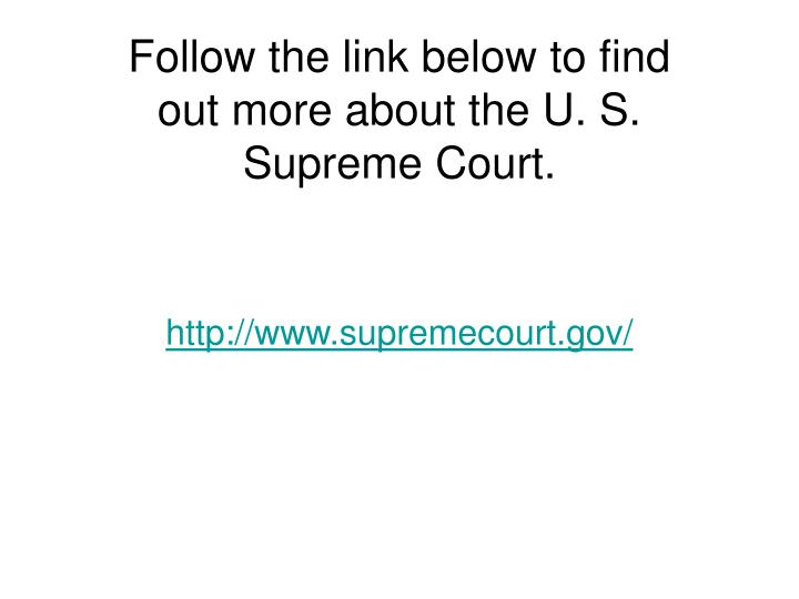 Follow the link below to find out more about the U. S. Supreme Court.
