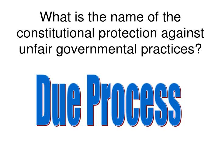 What is the name of the constitutional protection against unfair governmental practices?