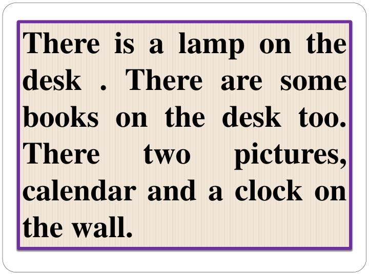 There is a lamp on the desk . There are some books on the desk too. There two pictures, calendar and a clock on the wall.