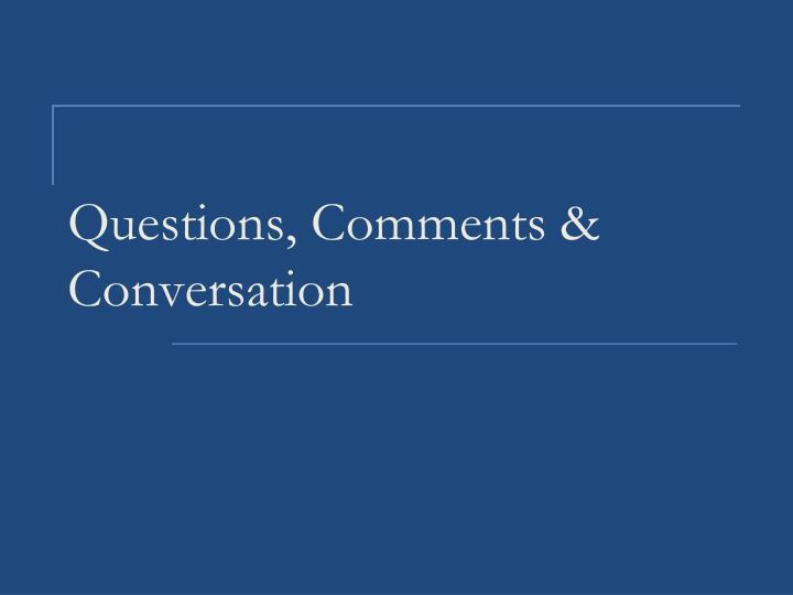 Questions, Comments & Conversation