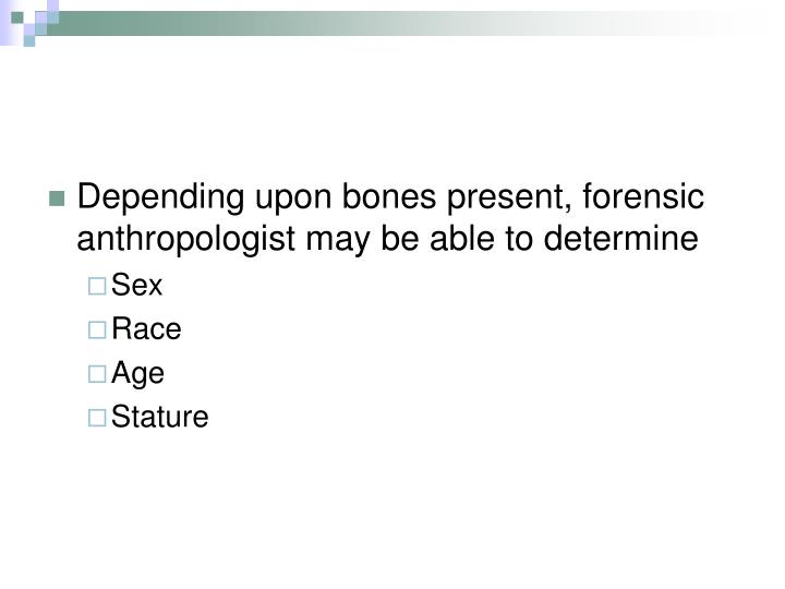 Depending upon bones present, forensic anthropologist may be able to determine