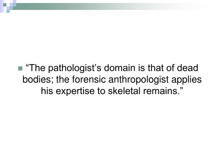 """The pathologist's domain is that of dead bodies; the forensic anthropologist applies his expert..."