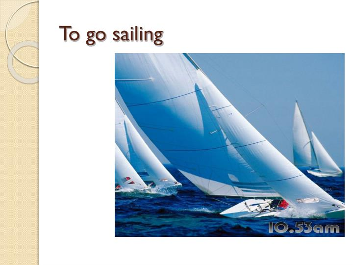 To go sailing