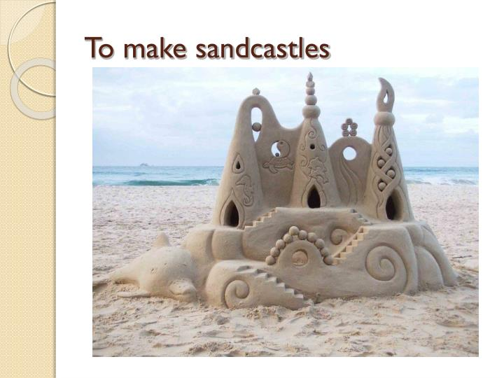 To make sandcastles